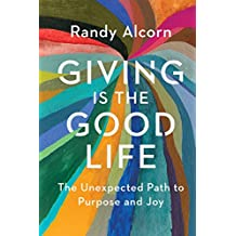 Giving Is the Good Life: The Unexpected Path to Purpose and Joy