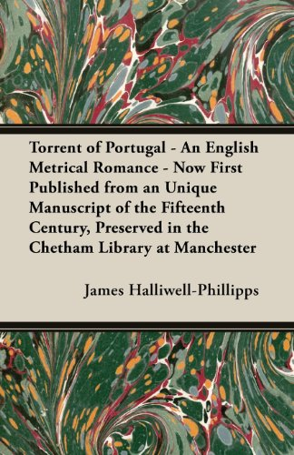 Torrent of Portugal - An English Metrical Romance - Now First Published from an Unique Manuscript of the Fifteenth Century, Preserved in the Chetham L