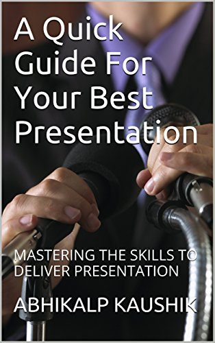A Quick Guide For Your Best Presentation: MASTERING THE SKILLS TO DELIVER PRESENTATION