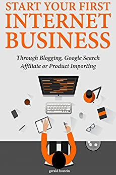 Start Your First Internet Business: Through Blogging, Google Search Affiliate or Product Importing by [Hostein, Gerald]