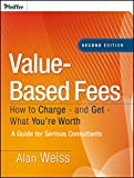 Value-based Fees: How to Charge - and Get - What  You're Worth, Second Edition -- a Guide for Consultants