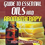 Guide to Essential Oils and Aromatherapy | James David Rockefeller