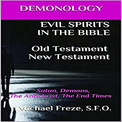Demonology: Evil Spirits in the Bible Old Testament New Testament: Satan, Demons, the Antichrist, the End Times