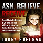 Ask, Believe, Receive: Guided Meditation Hypnosis to Get What You Want with Law of Attraction, Positive Thinking, Universal Laws and Positive Affirmations | Tobey Hoffman