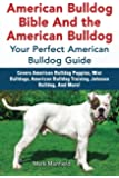 American Bulldog Bible And the American Bulldog: Your Perfect American Bulldog Guide Covers American Bulldog Puppies, Mini Bulldogs, American Bulldog Training, Johnson Bulldog, And More!