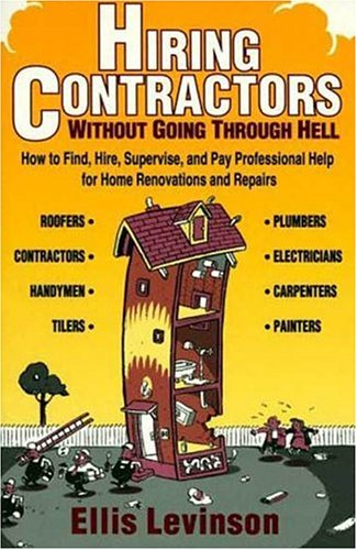Hiring Contractors Without Going Through Hell: How to Find, Hire, Supervise, and Pay Professional Help