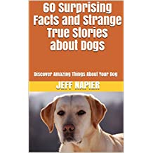 60 Surprising Facts and Strange True Stories about Dogs: Discover Amazing Things About Your Dog
