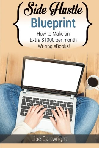 Side Hustle Blueprint: How to Make an Extra $1000 per Month Writing eBooks!: (Book 2) (SHB Series) (Volume 2)