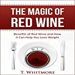 The Magic of Red Wine: Benefits of Red Wine and How it Can Help You Lose Weight   T Whitmore