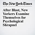 After Blast, New Yorkers Examine Themselves for Psychological Shrapnel | Michael Wilson,Samantha Schmidt,Sarah Maslin Nir