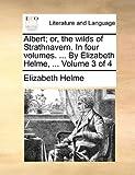 Albert; or, the Wilds of Strathnavern in Four Volumes by Elizabeth Helme, Volume 3 Of, Elizabeth Helme, 1140957929