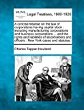 A concise treatise on the law of corporations having capital stock : including manufacturing corporations and business corporations ... and the rights and liabilities of stockholders and officers : New York cases and Statutes, Charles Tappan Haviland, 1240072740