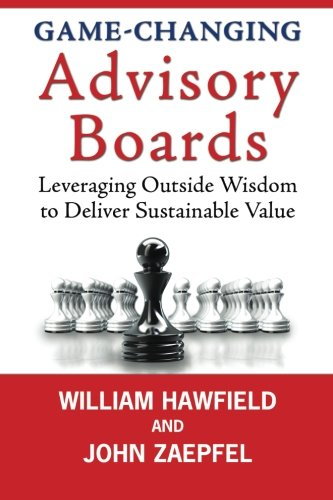 Game Changing Advisory Boards  Leveraging Outside Wisdom To Deliver Sustainable Value