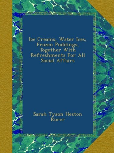 Ice Creams, Water Ices, Frozen Puddings, Together With Refreshments For All Social Affairs PDF