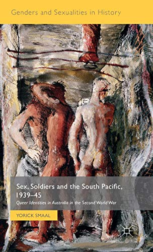 Sex, Soldiers and the South Pacific, 1939-45: Queer Identities in Australia in the Second World War (Genders and Sexualities in History)