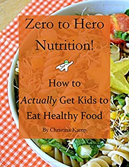 Zero to Hero Nutrition: How to Actually Get Kids to Eat Healthy Food! by [Kamp, Christina]