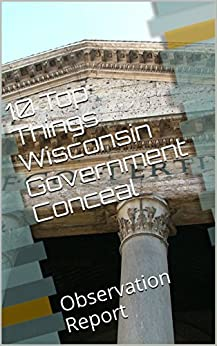 10 Top Things Wisconsin Government Conceal: Observation Report by [Hart, Marcus]