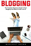 Blogging: The Complete Beginners Guide To Start Blogging And Make A Profit From It