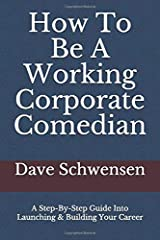 How To Be A Working Corporate Comedian: A Step-By-Step Guide Into Launching & Building Your Career Paperback