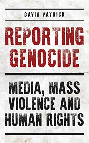 Reporting Genocide: Media, Mass Violence and Human Rights (International Library of Cultural Studies) David Patrick