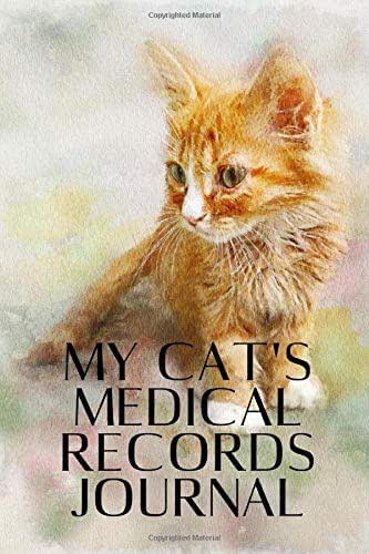 My Cat's Medical Records Journal: Wellness Log Book Organizer Planner Track & Record Cat's Vaccinations, Vet Visits, Pertinent Info and Documentation in One Place