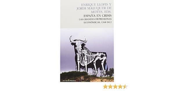 España en crisis: Las grandes depresiones económicas, 1348-2012 ENSAYO: Amazon.es: Maluquer de Motes, Jordi, Llopis, Enrique: Libros
