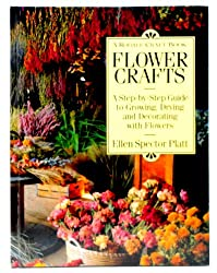 Flower Crafts: A Step-By-Step Guide to Growing, Drying, and Decorating With Flowers