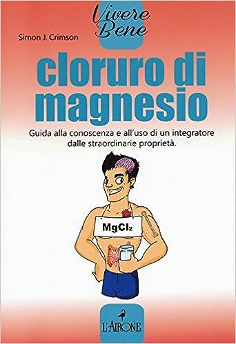 Cloruro di magnesio. Guida alla conoscenza e alluso di un integratore dalle straordinarie proprietà Vivere bene: Amazon.es: Simon J. Crimson, P. Prosperi: ...