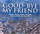 Good-bye My Friend: Pet Cemeteries, Memorials, and Other Ways to Remember. A collection of Thoughts, Feelings, and Resources