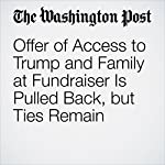 Offer of Access to Trump and Family at Fundraiser Is Pulled Back, but Ties Remain | Matea Gold,David A. Fahrenthold