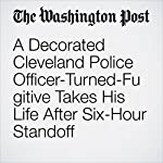 A Decorated Cleveland Police Officer-Turned-Fugitive Takes His Life After Six-Hour Standoff | Travis M. Andrews