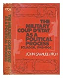 The Military Coup d'Etat as a Political Process : Ecuador, 1948-1966, Fitch, John S., 3rd, 0801819156
