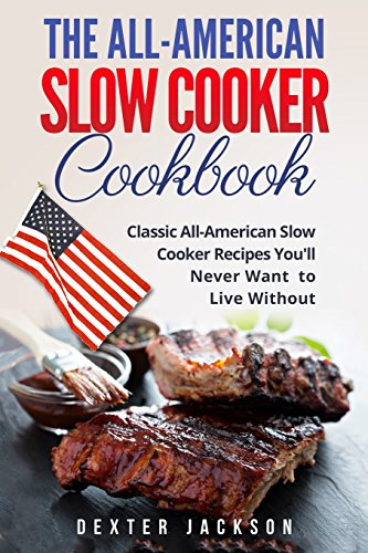 The All-American Slow Cooker Cookbook: 120 Classic All-American Slow Cooker Recipes You'll Never Want to Live Without by Dexter Jackson