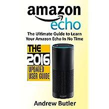 Amazon Echo: 2016 - The Ultimate Guide to Learn Amazon Echo In No Time (Amazon Echo, Alexa Skills Kit, smart devices, digital services, digital media) (Amazon Prime, internet device, guide)