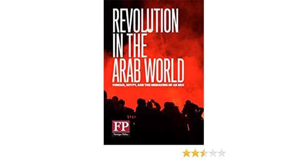 Revolution in the Arab World: Tunisia, Egypt, And the Unmaking of an Era