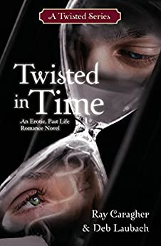 Twisted in Time: A Past Life Romance Novel (A Twisted Series Book 1) by [Caragher, Ray, Laubach, Deb]