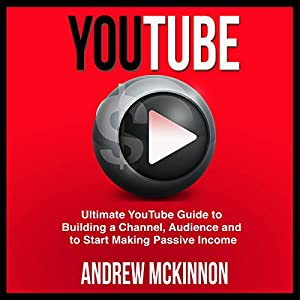 YouTube: Ultimate YouTube Guide to Building a Channel, Audience and to Start Making Passive Income Hörbuch