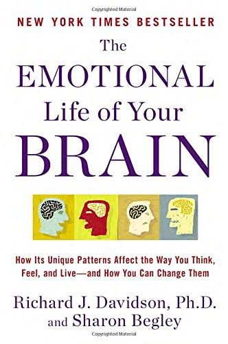 The Emotional Life of Your Brain: How Its Unique Patterns Affect the Way You Think, Feel, and Live--and How You Can Change Them: Richard J. Davidson, ...