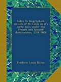 img - for Index to biographies, Annals of St. Louis in it's early days under the French and Spanish dominations, 1764-1804 book / textbook / text book