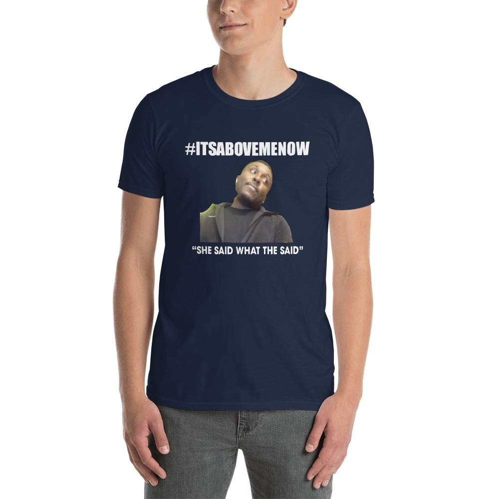 It S Above Me Now She Said What She Said Shirt