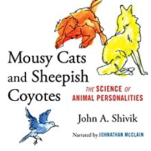 Mousy Cats and Sheepish Coyotes: The Science of Animal Personalities Audiobook by John A. Shivik Narrated by Johnathan McClain