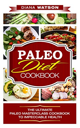 Paleo Diet Cookbook: The Ultimate Paleo Masterclass Cookbook To Impeccable Health (Rapid Weight Loss, Strongest Energy, Lose Up To 30 Pounds in 4 weeks, Build Muscle, Paleo, Paleo Diet) by Diana Watson