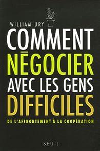Comment négocier avec les gens difficiles : De l'affrontement à la coopération par William Ury