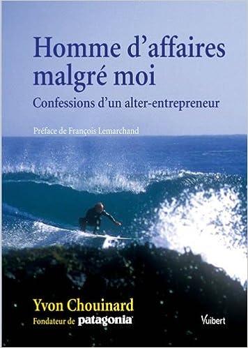 Amazon.fr - Homme d affaires malgré moi   Confessions d un  alter-entrepreneur - Yvon Chouinard 47704d14904