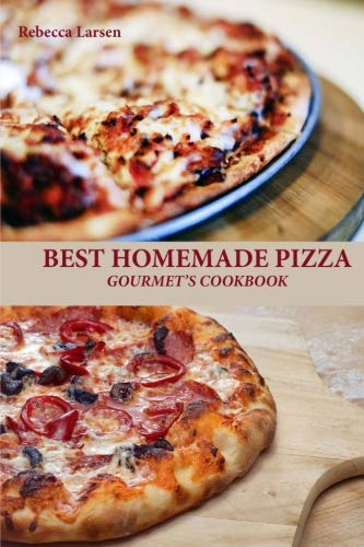 BEST HOMEMADE PIZZA GOURMET'S COOKBOOK. Enjoy 25 Creative, Healthy, Low-Fat, Gluten-Free and Fast To Make Gourmet's Pizzas Any Time Of The Day