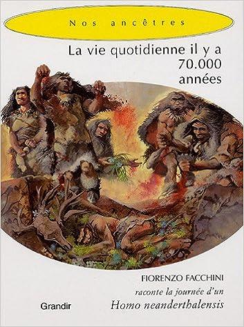 En ligne La vie quotidienne il y a 70 000 années : Fiorenzo Facchini raconte la journée d'un Homo neanderthalensis pdf epub
