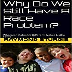 Why Do We Still Have a Race Problem?: Whatever Makes Us Different, Makes Us the Same | Raymond Sturgis
