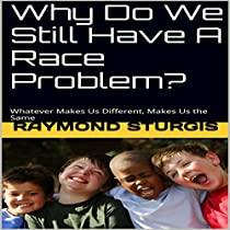 WHY DO WE STILL HAVE A RACE PROBLEM?: WHATEVER MAKES US DIFFERENT, MAKES US THE SAME