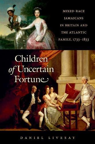Children of Uncertain Fortune: Mixed-Race Jamaicans in Britain and the Atlantic Family, 1733-1833 (Published by the Omohundro Institute of Early and the University of North Carolina Press)