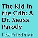 The Kid in the Crib: A Dr. Seuss Parody | Lex Friedman
